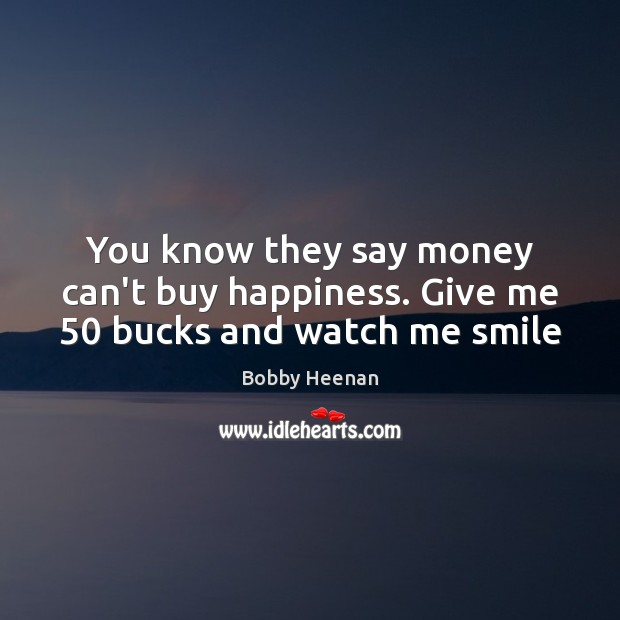 You know they say money can't buy happiness. Give me 50 bucks and watch me smile Bobby Heenan Picture Quote