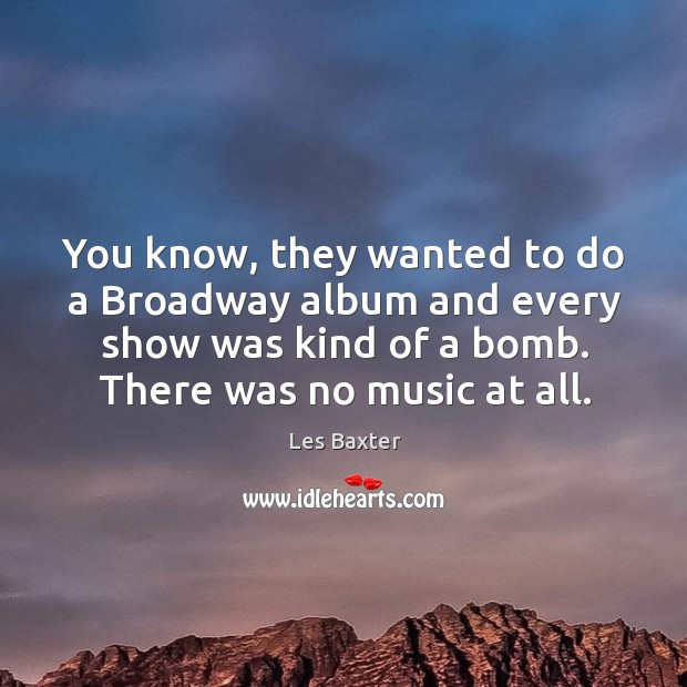 You know, they wanted to do a broadway album and every show was kind of a bomb. There was no music at all. Image