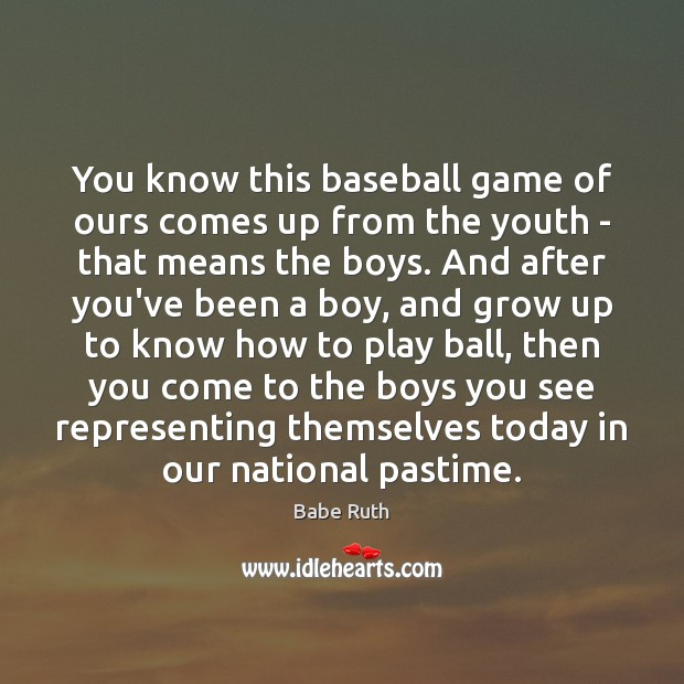 You know this baseball game of ours comes up from the youth Babe Ruth Picture Quote