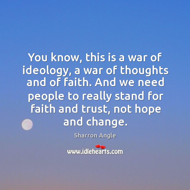 You know, this is a war of ideology, a war of thoughts and of faith. Sharron Angle Picture Quote