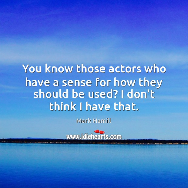 You know those actors who have a sense for how they should Image