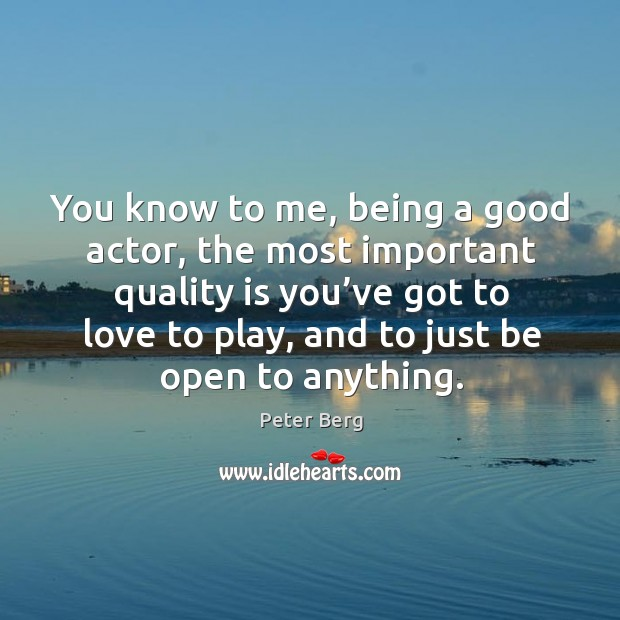 You know to me, being a good actor, the most important quality is you've got to Peter Berg Picture Quote