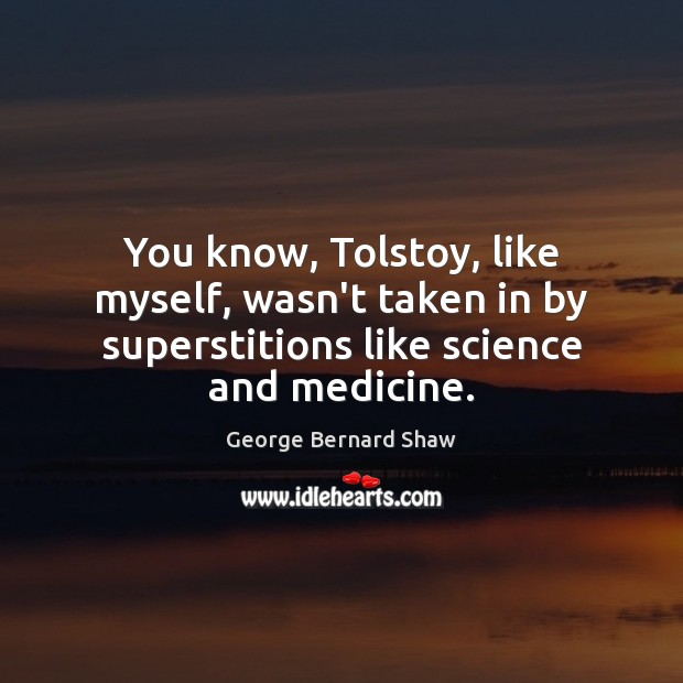 Image, You know, Tolstoy, like myself, wasn't taken in by superstitions like science