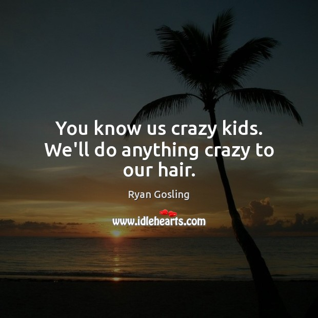 You know us crazy kids. We'll do anything crazy to our hair. Ryan Gosling Picture Quote