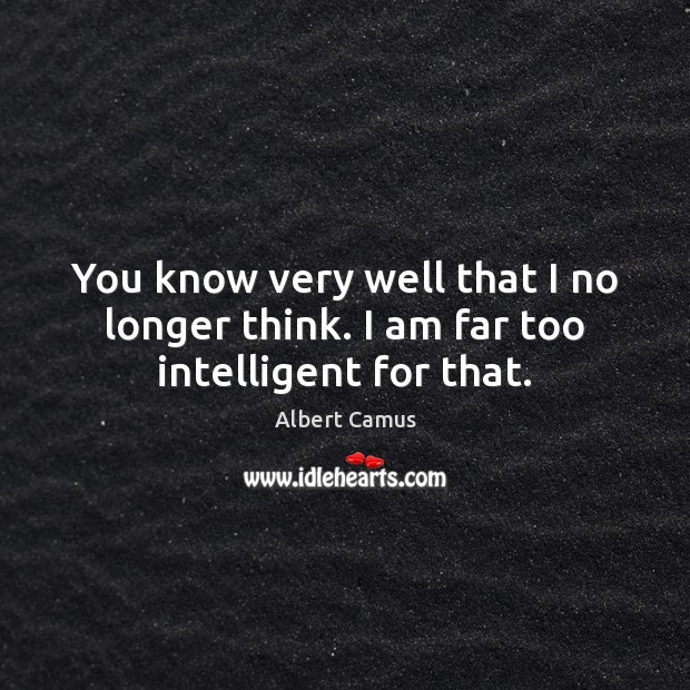 You know very well that I no longer think. I am far too intelligent for that. Image
