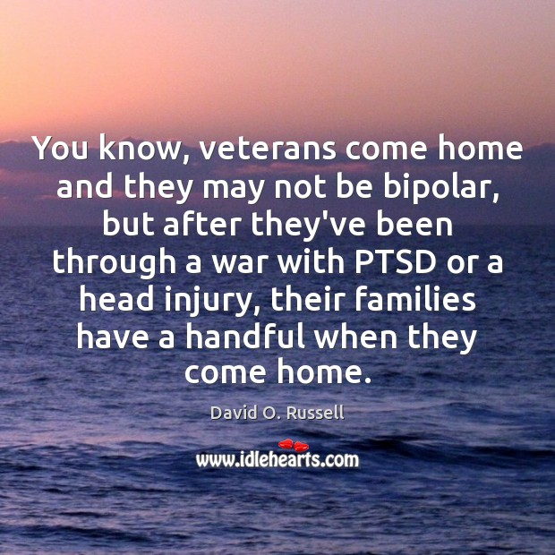 You know, veterans come home and they may not be bipolar, but David O. Russell Picture Quote