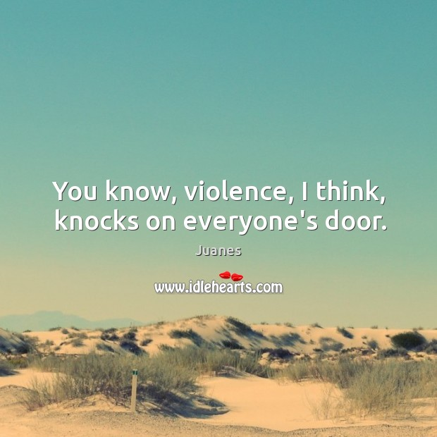 You know, violence, I think, knocks on everyone's door. Juanes Picture Quote