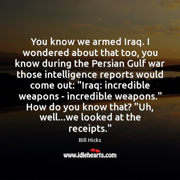 You know we armed Iraq. I wondered about that too, you know Bill Hicks Picture Quote