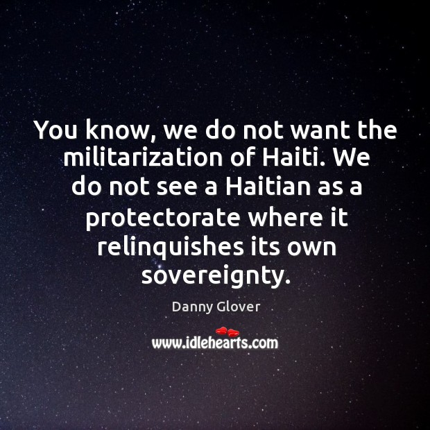 You know, we do not want the militarization of haiti. We do not see a haitian as a Image