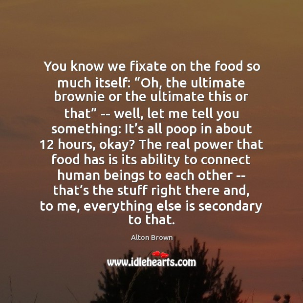 """You know we fixate on the food so much itself: """"Oh, the Alton Brown Picture Quote"""