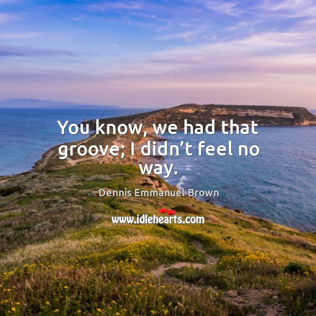 You know, we had that groove; I didn't feel no way. Dennis Emmanuel Brown Picture Quote