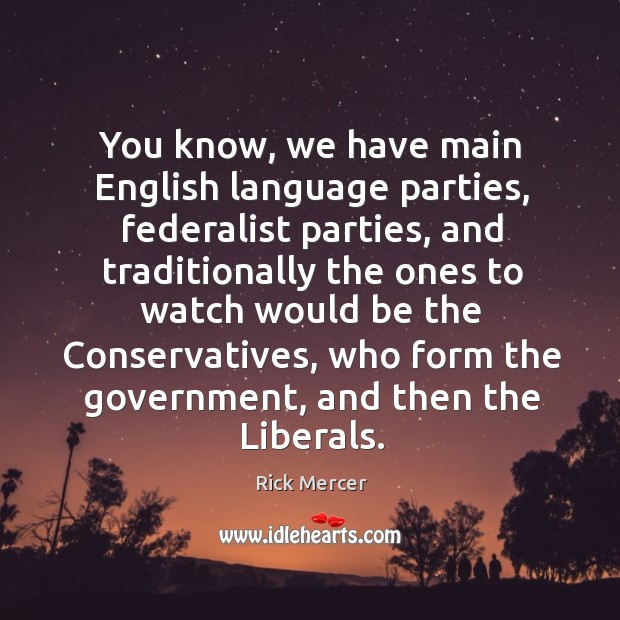 You know, we have main English language parties, federalist parties, and traditionally Rick Mercer Picture Quote