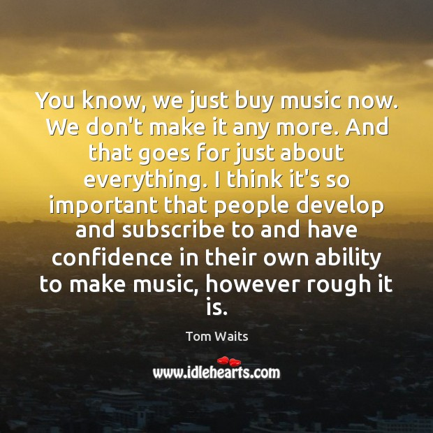 You know, we just buy music now. We don't make it any Image