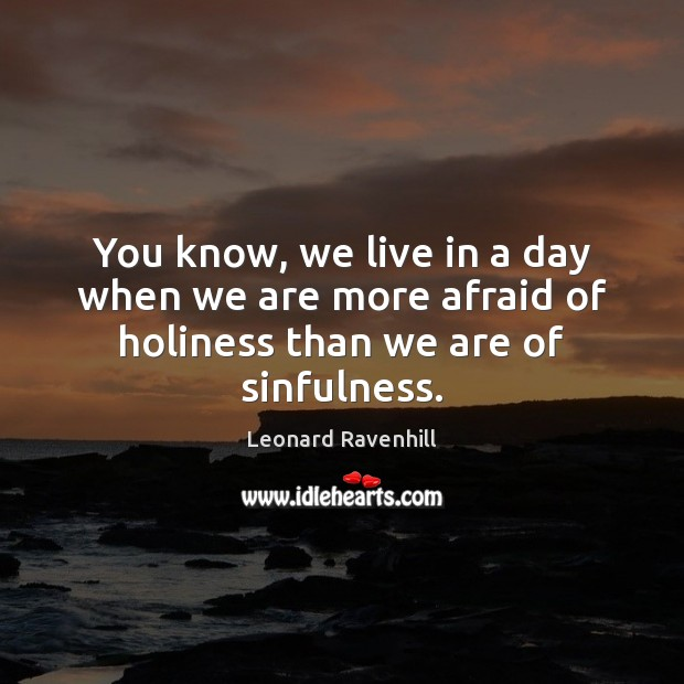 You know, we live in a day when we are more afraid of holiness than we are of sinfulness. Image