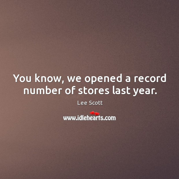You know, we opened a record number of stores last year. Lee Scott Picture Quote