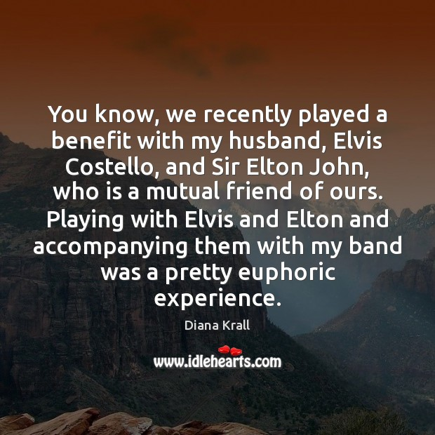 Image, You know, we recently played a benefit with my husband, Elvis Costello,