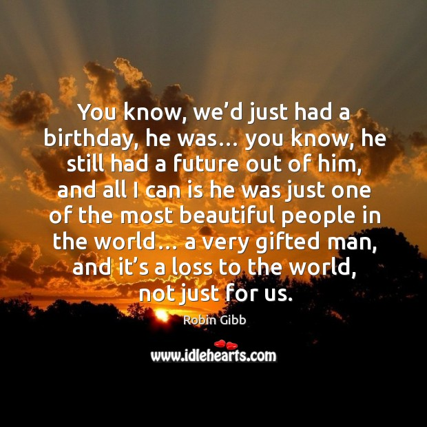 You know, we'd just had a birthday, he was… you know, he still had a future out of him Robin Gibb Picture Quote