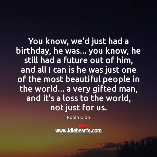 You know, we'd just had a birthday, he was… you know, he Robin Gibb Picture Quote