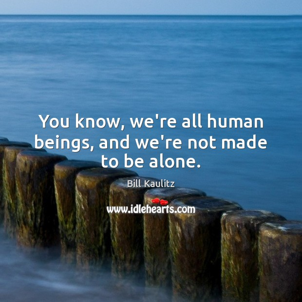 Image, You know, we're all human beings, and we're not made to be alone.