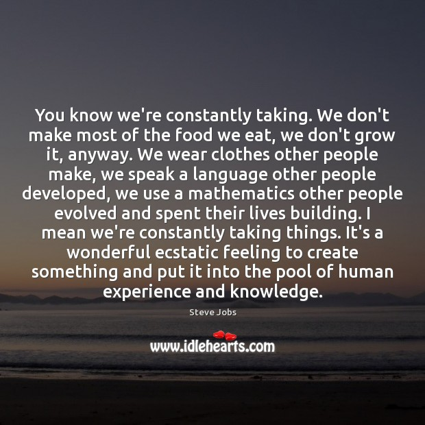 You know we're constantly taking. We don't make most of the food Steve Jobs Picture Quote