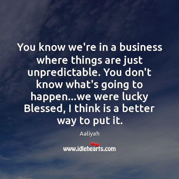 You know we're in a business where things are just unpredictable. You Business Quotes Image