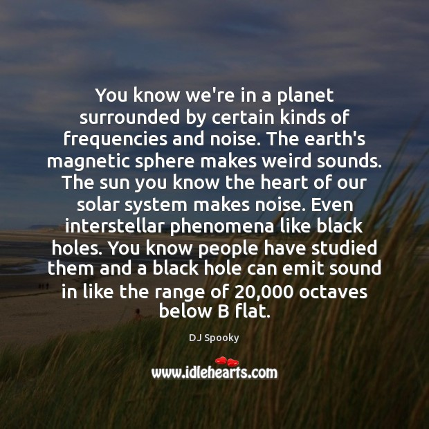 You know we're in a planet surrounded by certain kinds of frequencies DJ Spooky Picture Quote