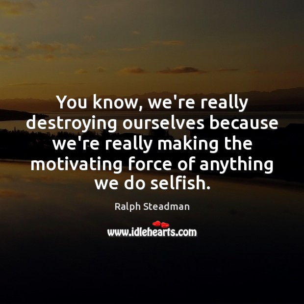 Image, Anything, Because, Destroying, Destroying Ourselves, Force, Know, Knows, Making, Motivating, Ourselves, Really, Selfish, You