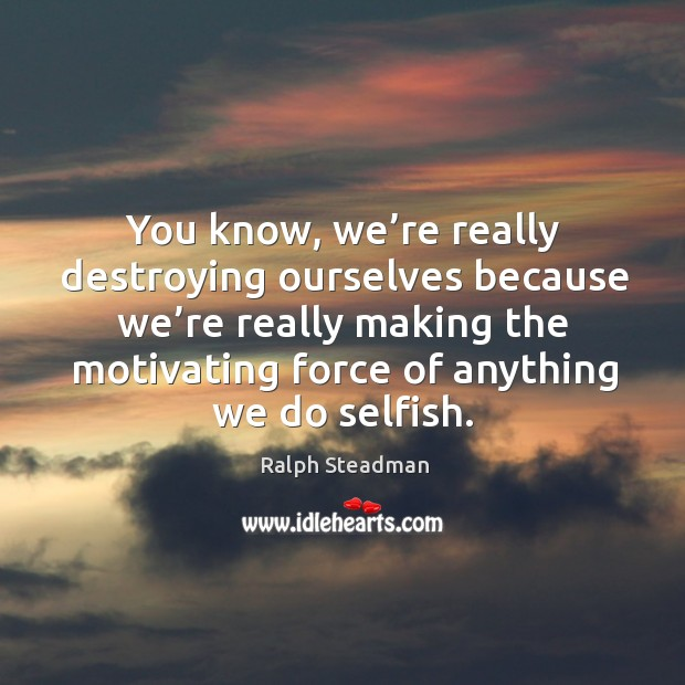 You know, we're really destroying ourselves because we're really making the motivating force of anything we do selfish. Image