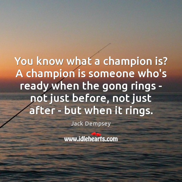 You know what a champion is? A champion is someone who's ready Jack Dempsey Picture Quote