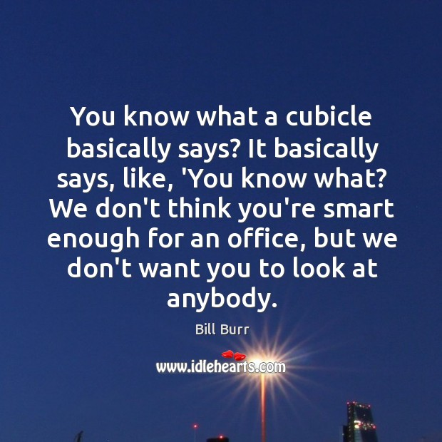 You know what a cubicle basically says? It basically says, like, 'You Image