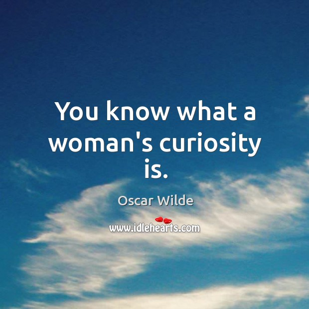 Image, You know what a woman's curiosity is.