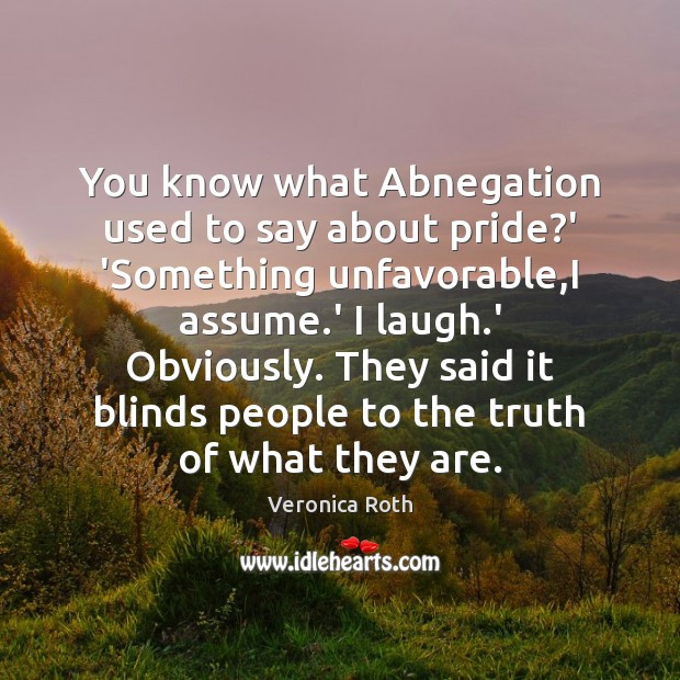 You know what Abnegation used to say about pride?' 'Something unfavorable, Image