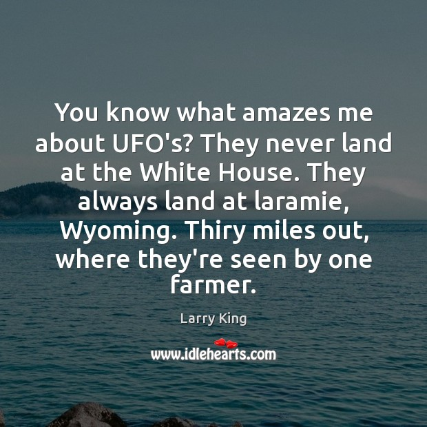 Image, You know what amazes me about UFO's? They never land at the
