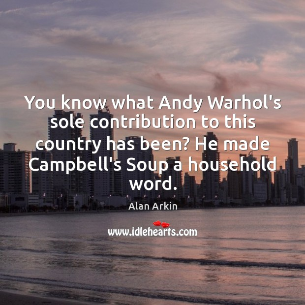 You know what Andy Warhol's sole contribution to this country has been? Alan Arkin Picture Quote
