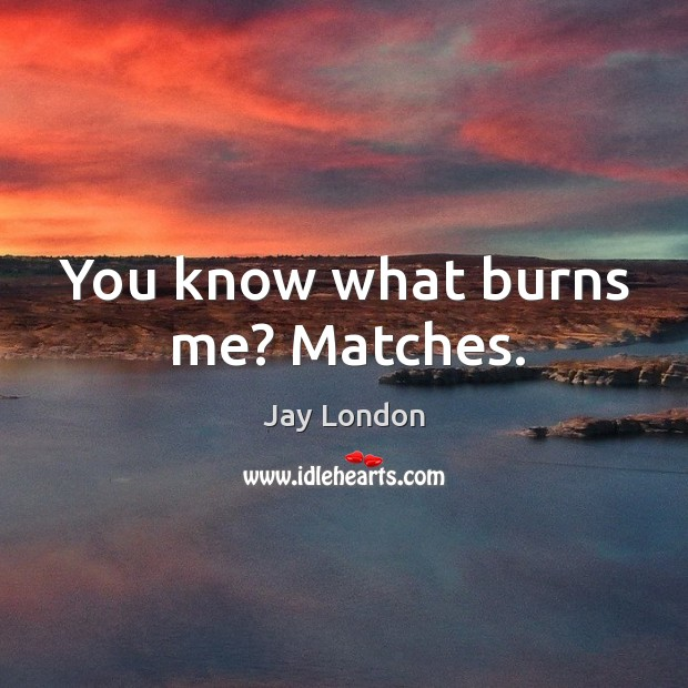 You know what burns me? matches. Jay London Picture Quote