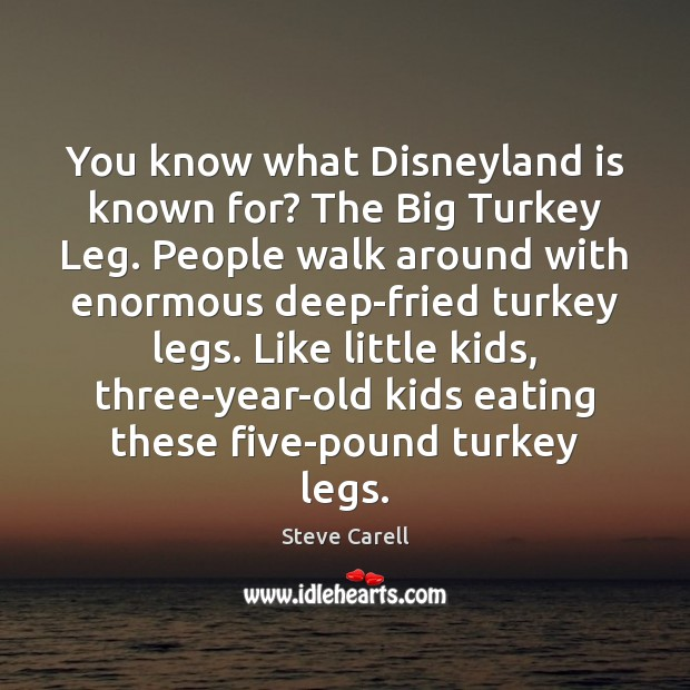 You know what Disneyland is known for? The Big Turkey Leg. People Steve Carell Picture Quote