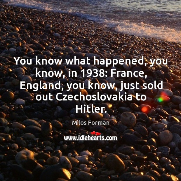 You know what happened, you know, in 1938: france, england, you know, just sold out czechoslovakia to hitler. Milos Forman Picture Quote