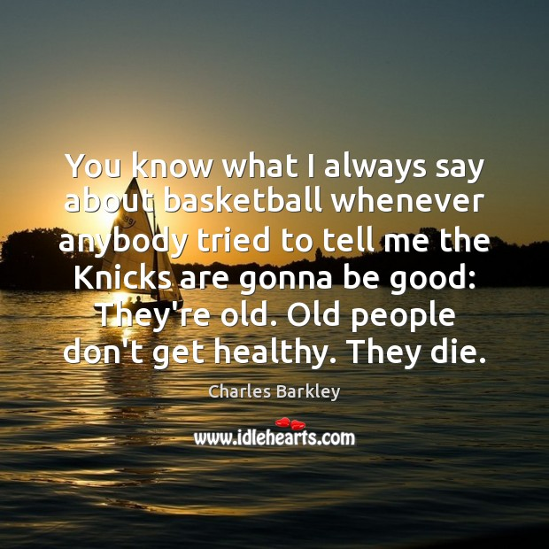 You know what I always say about basketball whenever anybody tried to Charles Barkley Picture Quote