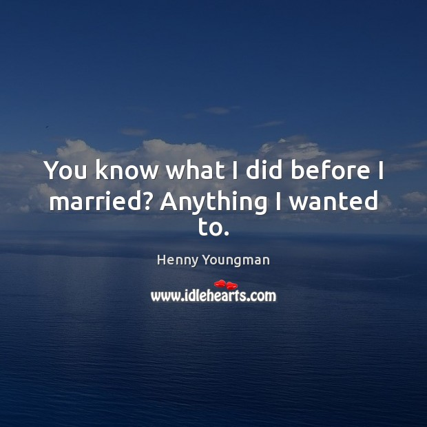 Image, You know what I did before I married? Anything I wanted to.