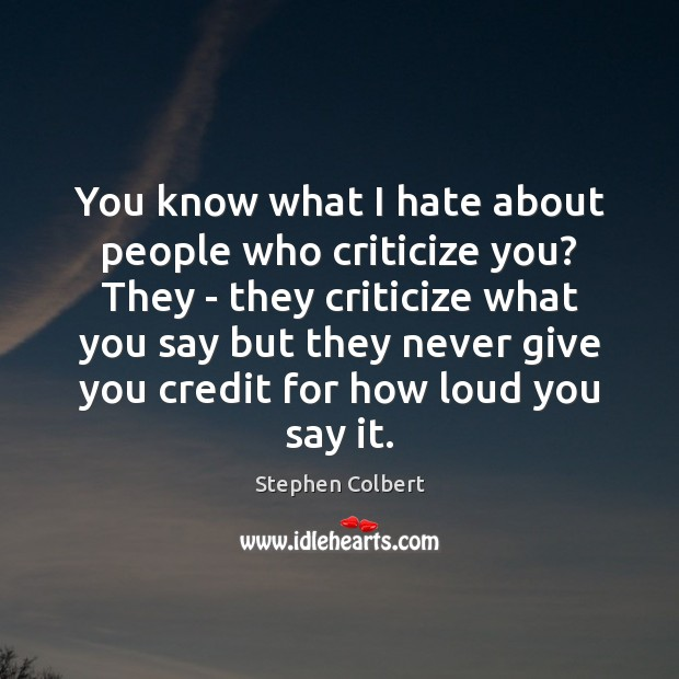 You know what I hate about people who criticize you? They – Stephen Colbert Picture Quote
