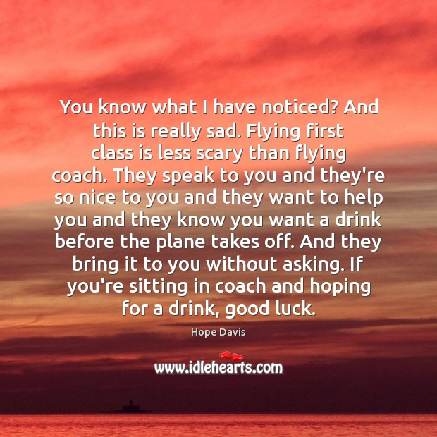 You know what I have noticed? And this is really sad. Flying Hope Davis Picture Quote