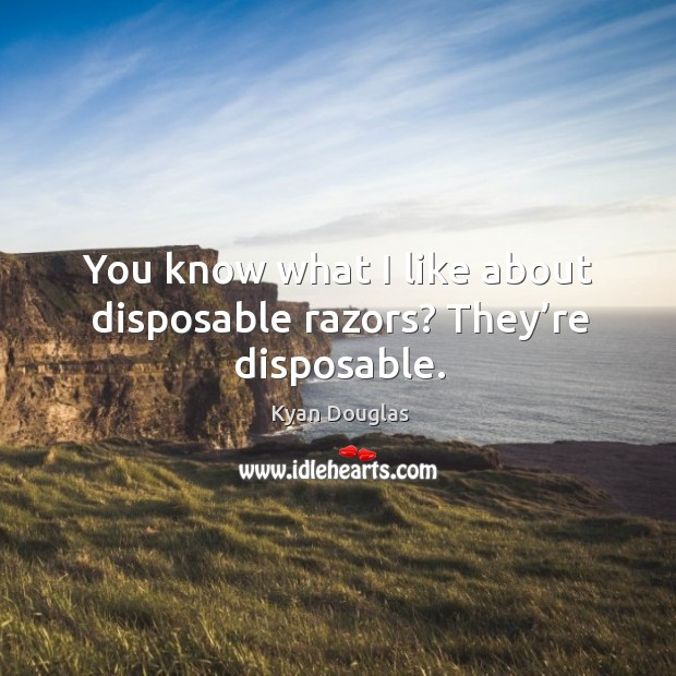 You know what I like about disposable razors? they're disposable. Kyan Douglas Picture Quote