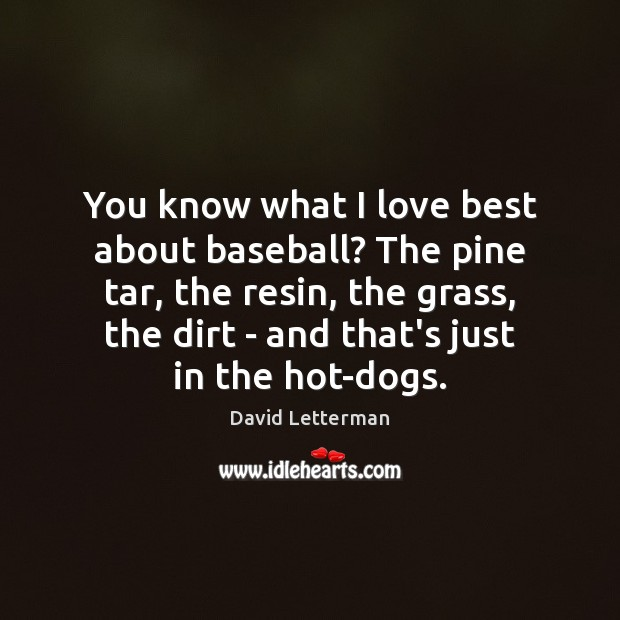 You know what I love best about baseball? The pine tar, the David Letterman Picture Quote