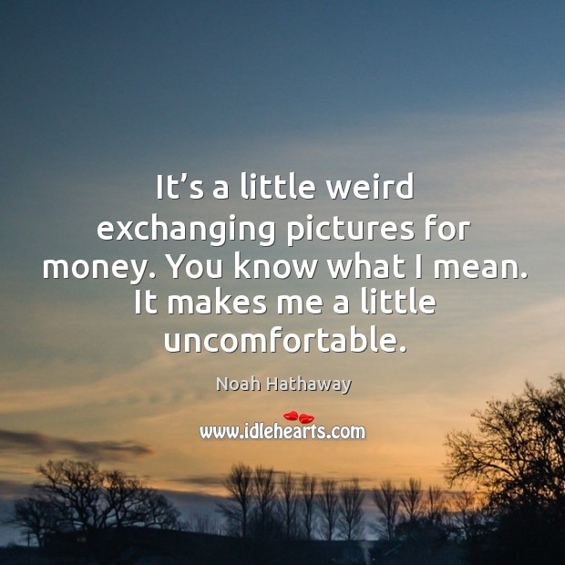 You know what I mean. It makes me a little uncomfortable. Noah Hathaway Picture Quote