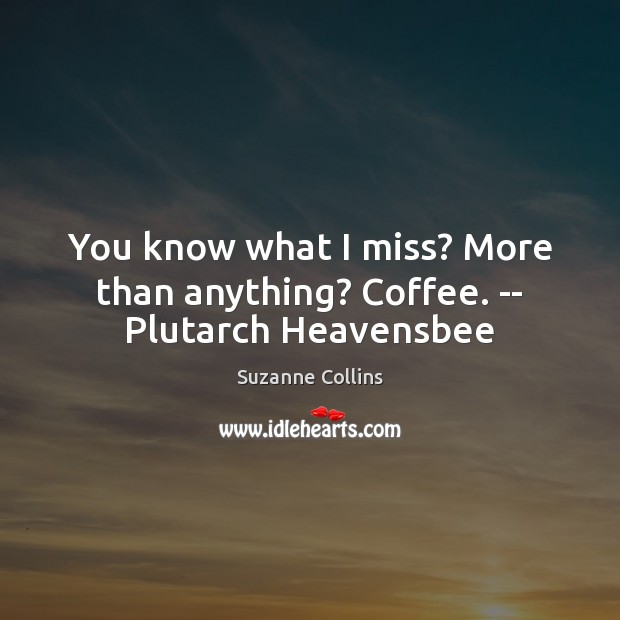 You know what I miss? More than anything? Coffee. — Plutarch Heavensbee Image