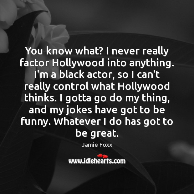 You know what? I never really factor Hollywood into anything. I'm a Jamie Foxx Picture Quote