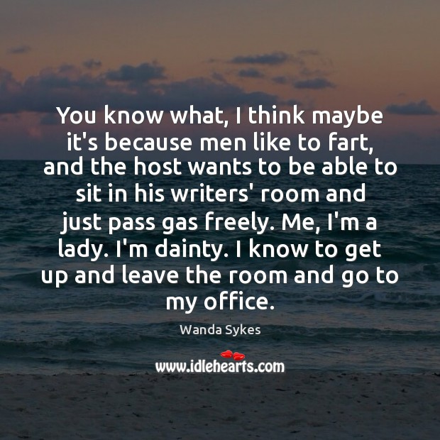 You know what, I think maybe it's because men like to fart, Image