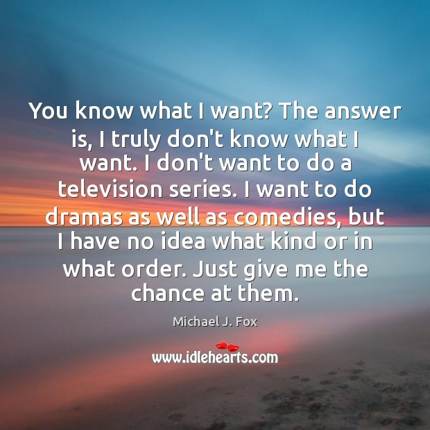 You know what I want? The answer is, I truly don't know Michael J. Fox Picture Quote