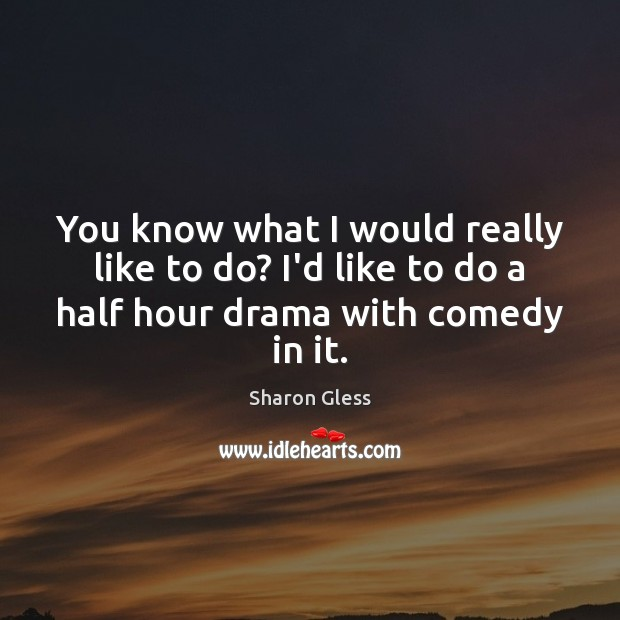 Sharon Gless Picture Quote image saying: You know what I would really like to do? I'd like to