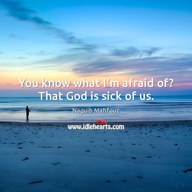 Image, You know what I'm afraid of? That God is sick of us.
